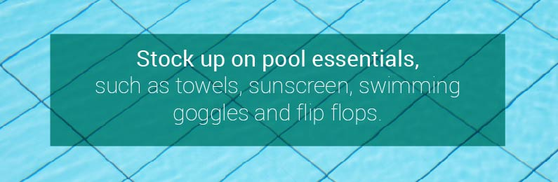 Stock Up on Pool Essentials Such as Towels, Sunscreen, Swimming Goggles, and Flip Flops.